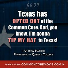 Texas opted out of Common Core...has your state? Check here: http://hslda.org/commoncore/StateByState.aspx   And see Professor Andrew Hacker and many more experts in our documentary Building the Machine at www.commoncoremovie.com