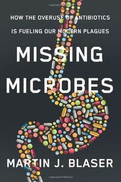 Missing Microbes: How the Overuse of Antibiotics Is Fueling Our Modern Plagues by Martin J. Blaser purchased on demand.