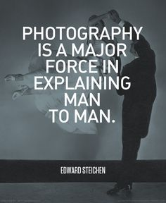 """""""Photography is a major force in explaining man to man."""" - Edward Steichen #photography #quote"""