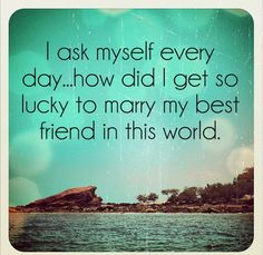 Husband Quote & Picture:  I ask myself every day...how did I get so lucky to marry my best friend in this world