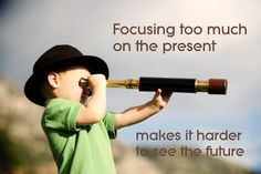 Focusing too much on the present makes it harder to see the future.