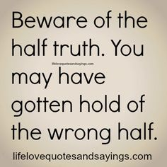 Beware Of The Half Truth. - Love Quotes And Sayings