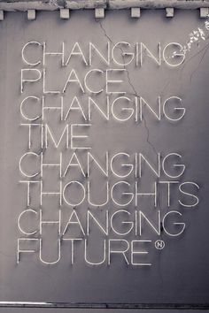 Changing place changing time changing thoughts changing future.