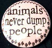 ANIMALS NEVER DUMP PEOPLE     `     `     `     `Pets are not disposable!