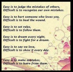 Easy to judge the mistakes of others-Difficult is to recognize our own mistakes. Easy is to hurt someone who loves you-Difficult is to heal the wound-Easy is to set rules...