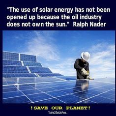 The use of solar energy has not been opened up because the oil industry does not own the sun.  Ralph Nader