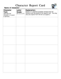 The Character Report Card is designed to help students analyze characters in stories.  Students will: 1) choose a character, 2) write 6 character t...