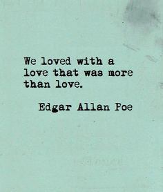 We loved with a love that was more than love- Edgar Allen Poe Favorite. Love. Quote. Ever.