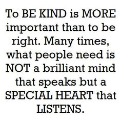 """""""To be kind is more important than to be right. Many times, what people need is not a brilliant mind that speaks but a special heart that listens.    There must be a reason why Human Beings  have two ears and one mouth.    So that we should listen more and speak less."""" ~ anonymous"""