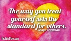 Quote: The way you treat yourself sets the standard for others.   www.HealthyPlace.com