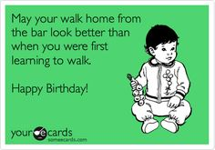 May your walk home from the bar look better than when you were first learning to walk. Happy Birthday!