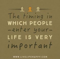The timing in which people enter your life is very important.