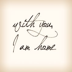 """With you, I am home"""