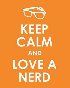 geek, funny love you, life motto, i love nerds, funny stories, funny dates, nerd quirks, keep calm, nerd boyfriend