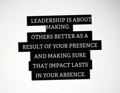 Leadership is about making others better as a result of your presence and making sure that impact lasts in your absence.