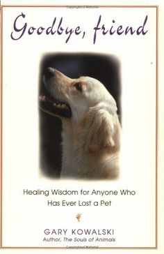 $11.95 For pet lovers, the loss of a cherished pet ranks almost as high as the loss of a close family member in terms of grief experienced. In Goodbye, Friend, Gary Kowalski takes you on a journey of healing offering warmth, guidance, and practical advice on how to deal effectively with death by honoring your animal companion's life. A superb and comforting book for both adults and children.