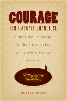 "Courage isn't always grandiose. Sometimes courage is the little voice at the end of the day that says ""I'll try again tomorrow."""