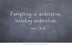 Everything in moderation. Including moderation.