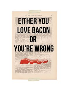 bacon quote - Either you Love BACON or You're WRONG - dictionary art print. $9.00, via Etsy.