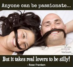 Anyone can be passionate...but it takes real lovers to be silly. ~ Rose Franken