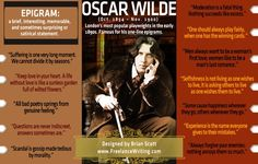 Oscar Wilde, the famous Irish poet of the 1800s, was a master of the epigram. Here are my favorite. To learn about the epigram, read my article at http://www.freelancewriting.com/articles/ff-using-the-epigram-as-a-literary-device.php  - Brian Scott