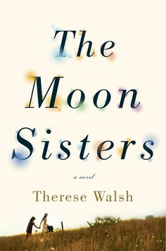 The Moon Sisters by Therese Walsh. Release date: 3/4/14! You can learn more about it at ThereseWalsh.com.
