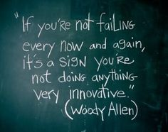 If you're not failing every now and again, it's a sign you're not doing anything very innovative. -Woody Allen
