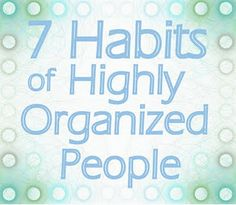 7 Habits of Highly Organized People - good ideas!