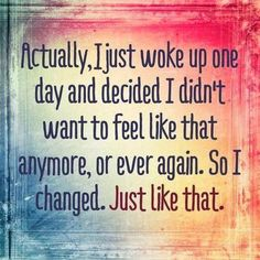 Actually, I just woke up one day and decided I didn't want to feel like that anymore, or ever again. So i changed. Just like that. Anonymous