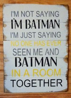 """I'm not saying I'm Batman No one has seen me and Batman in a room together. Large 13""""w x 17 1/2h hand-painted wood sign"""