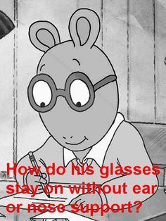How do Arthur's glasses stay on without ear or nose support? Good question.