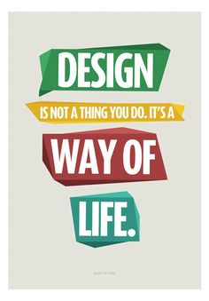 Design is not a thing you do, it's a way of life #designquotes life, vibrant colors, motivational quotes, graphics, graphic design quotes, craft blogs, print, crafts, thing
