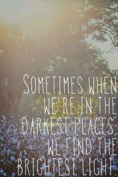 """Sometimes when we're in the darkest places, we find the brightest light"""