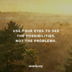 Be aware of the problem, and then focus on the POSSIBILITIES.