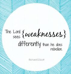 """The Lord sees weaknesses differently than he does rebellion."" Elder Richard G. Scott 