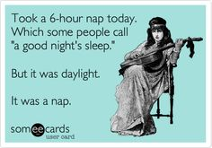 Took a 6-hour nap today. Which some people call 'a good night's sleep.' But it was daylight. It was a nap.