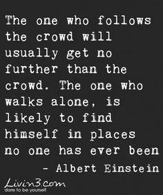 Adventure Quote The one who follows the crowd will usually get no further than the crowd. The one who walks alone, is likely to find himself in places no one has ever been