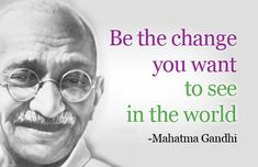 """""""Be the change you want to see in the world""""  -Mahatma Ghandi  Quote."""