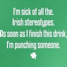 I'm sick of all the Irish stereotypes. As soon as I finish this drink, I'm punching someone.