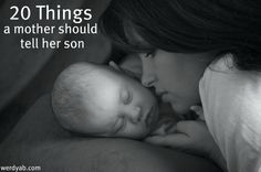20 Things a Mother Should Tell Her Son  1. You will set the tone for the sexual relationship, so dont take something away from her that you cant giveback.    2. Play a sport. It will teach you how to win honorably, lose gracefully, respect authority, work with others, manage your time and stay out of trouble.  And maybe even throw or catch.     3. Use careful aim when you pee. Somebodys got to clean that up, you know. odds-and-ends personal-development