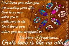 God loves you when you are wasting your life...  God loves us when you're wallowing in sin - God loves you when you are wrapped in his arms of forgiveness... Gods love is like no other.
