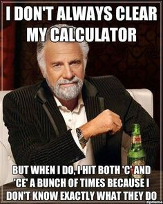 Actually...for the first time ever, The Most Intriguing Man in the World is wrong because I DO ALWAYS use my calculator. #mathscaresme