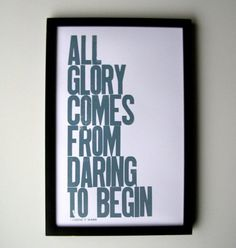 All glory comes frome daring to begin