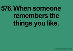 When someone remembers the things you like...