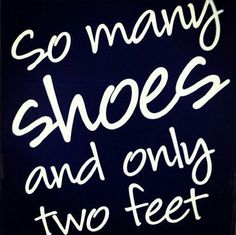 So many shoes and only two feet # Shoe quotes.