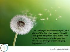 """""""The LORD your God is with you, the Mighty Warrior who saves.  He will take great delight in you; in His love He will no longer rebuke you, but will rejoice over you with singing."""" Zephaniah 3:17"""