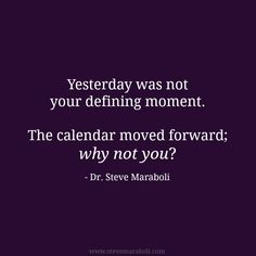"""""""Yesterday was not your defining moment. The calendar moved forward; why not you?"""" - Steve Maraboli"""