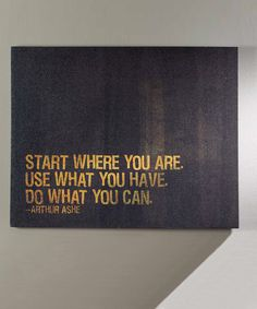 Take a look at this 'Start Where You Are, Use what you have, do what you can.'