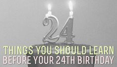 24 Things You Should Learn Before Your 24th Birthday... I have learned these just in time! 24 is-a-comin!