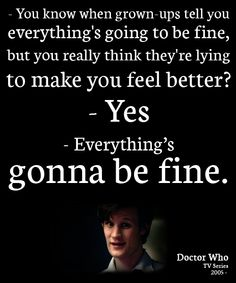 Everything's gonna be fine... Really everyth gonna, timey wimey, 11th doctor, doctorwho, parent, doctor who, doctors, quot, fine